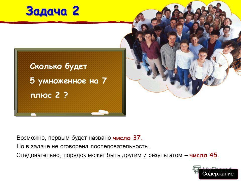 Задача 2 Задача 2 Возможно, первым будет названо число 37. Но в задаче не оговорена последовательность. Следовательно, порядок может быть другим и результатом – число 45. Сколько будет 5 умноженное на 7 плюс 2 ? Содержание