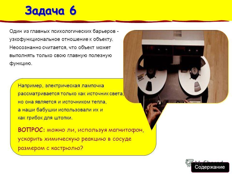 Задача 6 Задача 6 Например, электрическая лампочка рассматривается только как источник света, но она является и источником тепла, а наши бабушки использовали их и как грибок для штопки. ВОПРОС: можно ли, используя магнитофон, ускорить химическую реак