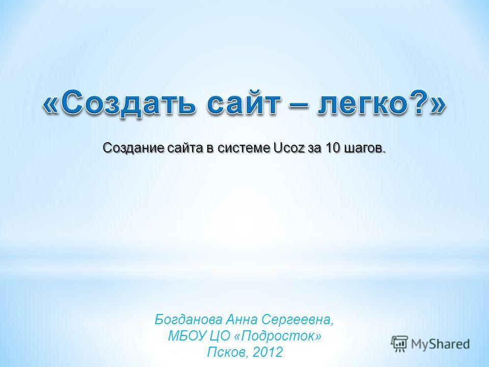 Богданова Анна Сергеевна, МБОУ ЦО «Подросток» Псков, 2012 Создание сайта в системе Ucoz за 10 шагов.