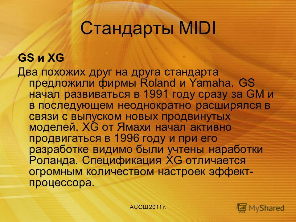 АСОШ 2011 г. Стандарты MIDI Стандарт General MIDI(GM) Первый общий стандарт был предложен в 1991 году ассоциацией производителей MIDI-оборудования. Он объединил изделия разношерстных производителей под именем General MIDI (System) Level 1. Сейчас его
