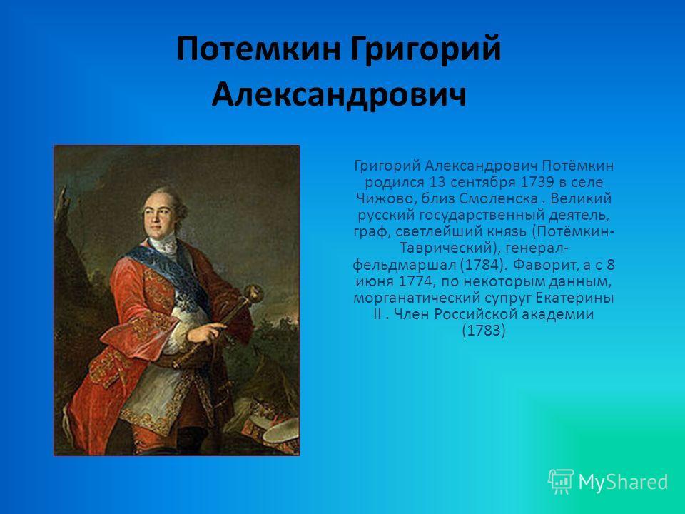 Потемкин Григорий Александрович Григорий Александрович Потёмкин родился 13 сентября 1739 в селе Чижово, близ Смоленска. Великий русский государственный деятель, граф, светлейший князь (Потёмкин- Таврический), генерал- фельдмаршал (1784). Фаворит, а с