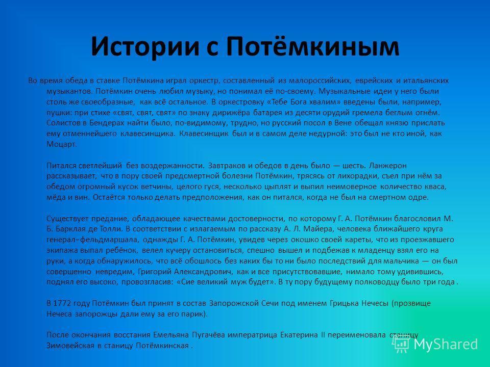 Истории с Потёмкиным Во время обеда в ставке Потёмкина играл оркестр, составленный из малороссийских, еврейских и итальянских музыкантов. Потёмкин очень любил музыку, но понимал её по-своему. Музыкальные идеи у него были столь же своеобразные, как вс