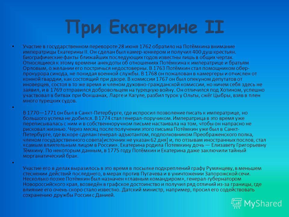 При Екатерине II Участие в государственном перевороте 28 июня 1762 обратило на Потёмкина внимание императрицы Екатерины II. Он сделан был камер-юнкером и получил 400 душ крестьян. Биографические факты ближайших последующих годов известны лишь в общих