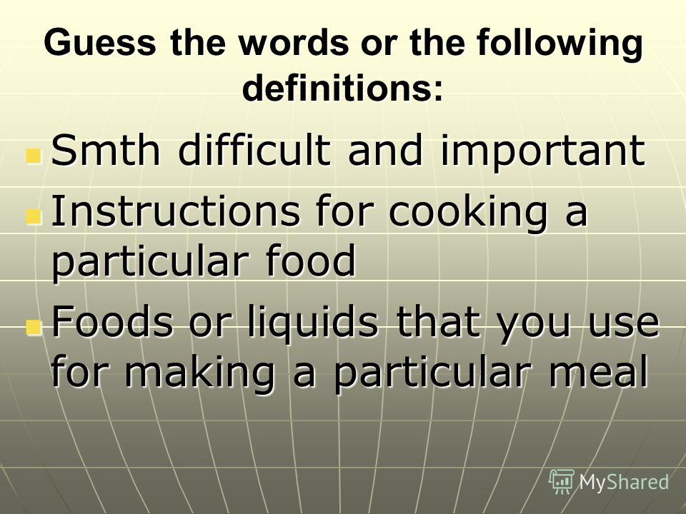 Guess the words or the following definitions: Smth difficult and important Smth difficult and important Instructions for cooking a particular food Instructions for cooking a particular food Foods or liquids that you use for making a particular meal F