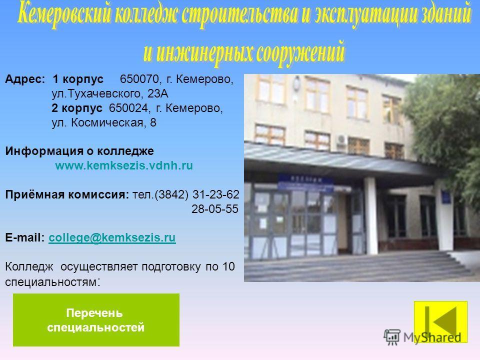 Адрес: 1 корпус 650070, г. Кемерово, ул.Тухачевского, 23А 2 корпус 650024, г. Кемерово, ул. Космическая, 8 Информация о колледже www.kemksezis.vdnh.ru Приёмная комиссия: тел.(3842) 31-23-62 28-05-55 E-mail: college@kemksezis.rucollege@kemksezis.ru Ко