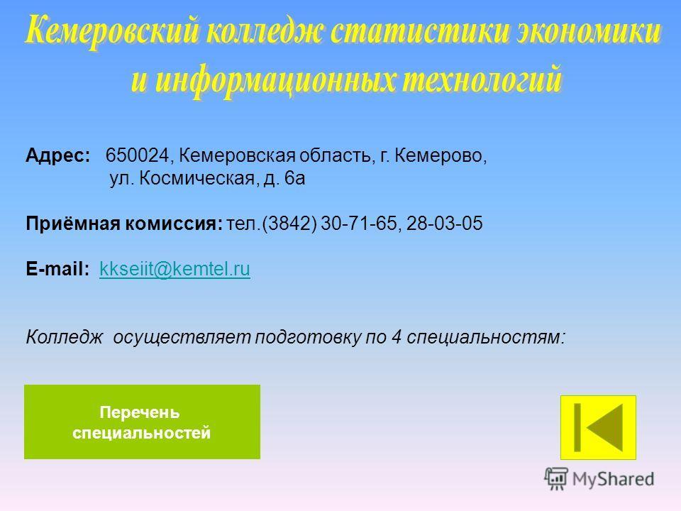 Адрес: 650024, Кемеровская область, г. Кемерово, ул. Космическая, д. 6а Приёмная комиссия: тел.(3842) 30-71-65, 28-03-05 E-mail: kkseiit@kemtel.rukkseiit@kemtel.ru Колледж осуществляет подготовку по 4 специальностям: Перечень специальностей