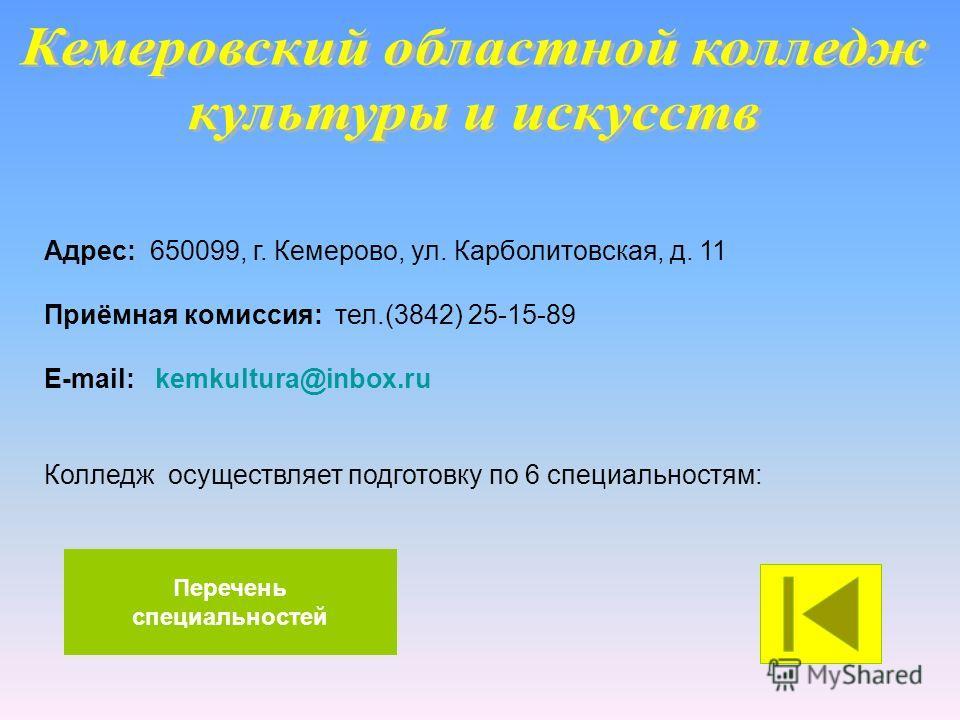 Адрес: 650099, г. Кемерово, ул. Карболитовская, д. 11 Приёмная комиссия: тел.(3842) 25-15-89 E-mail: kemkultura@inbox.ru Колледж осуществляет подготовку по 6 специальностям: Перечень специальностей