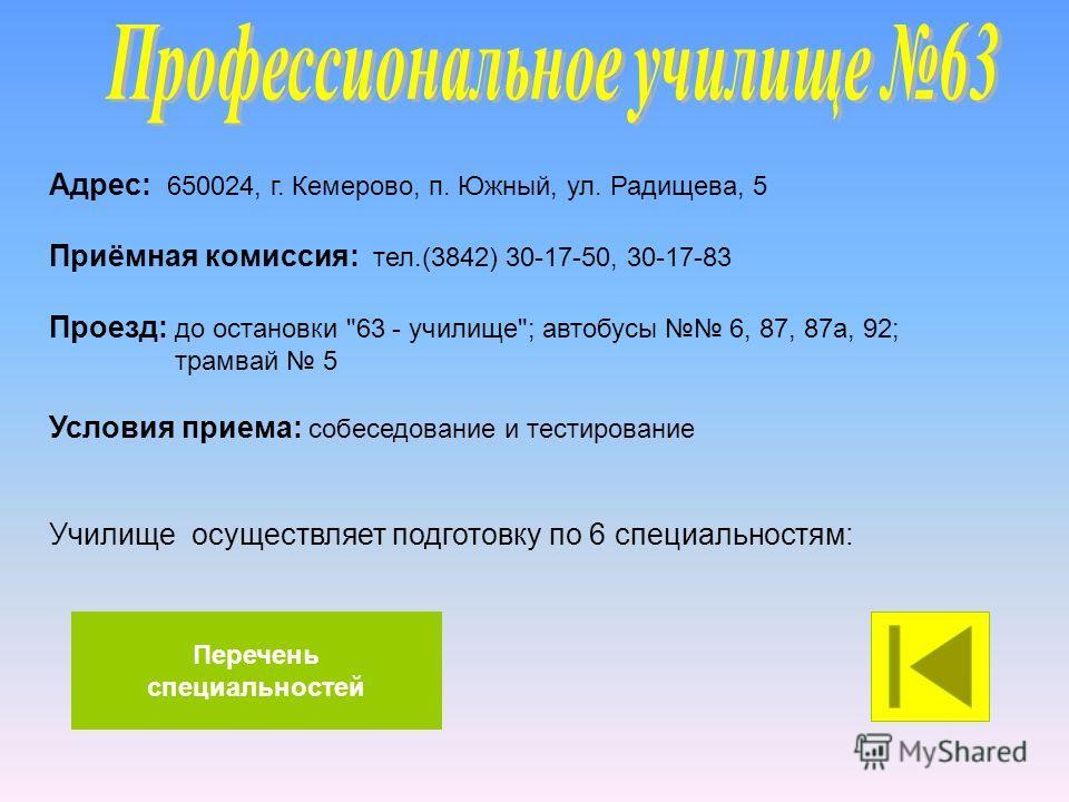 Адрес: 650024, г. Кемерово, п. Южный, ул. Радищева, 5 Приёмная комиссия: тел.(3842) 30-17-50, 30-17-83 Проезд: до остановки