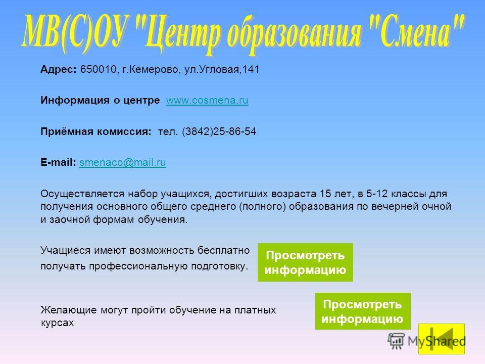 Адрес: 650010, г.Кемерово, ул.Угловая,141 Информация о центре www.сosmena.ru Приёмная комиссия: тел. (3842)25-86-54 E-mail: smenaco@mail.ru@mail.ru Осуществляется набор учащихся, достигших возраста 15 лет, в 5-12 классы для получения основного общего