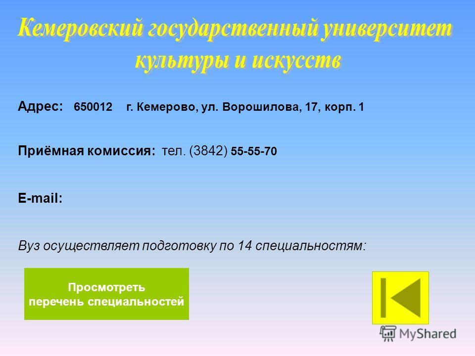 Адрес: 650012 г. Кемерово, ул. Ворошилова, 17, корп. 1 Приёмная комиссия: тел. (3842) 55-55-70 E-mail: Вуз осуществляет подготовку по 14 специальностям: Просмотреть перечень специальностей