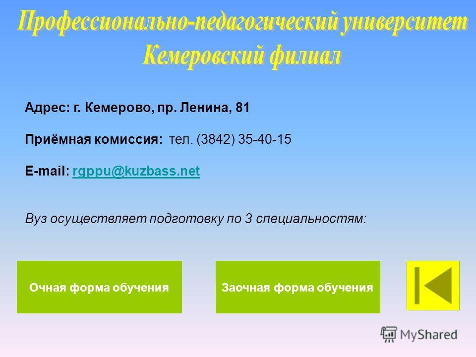 Адрес: г. Кемерово, пр. Ленина, 81 Приёмная комиссия: тел. (3842) 35-40-15 E-mail: rgppu@kuzbass.netrgppu@kuzbass.net Вуз осуществляет подготовку по 3 специальностям: Очная форма обученияЗаочная форма обучения