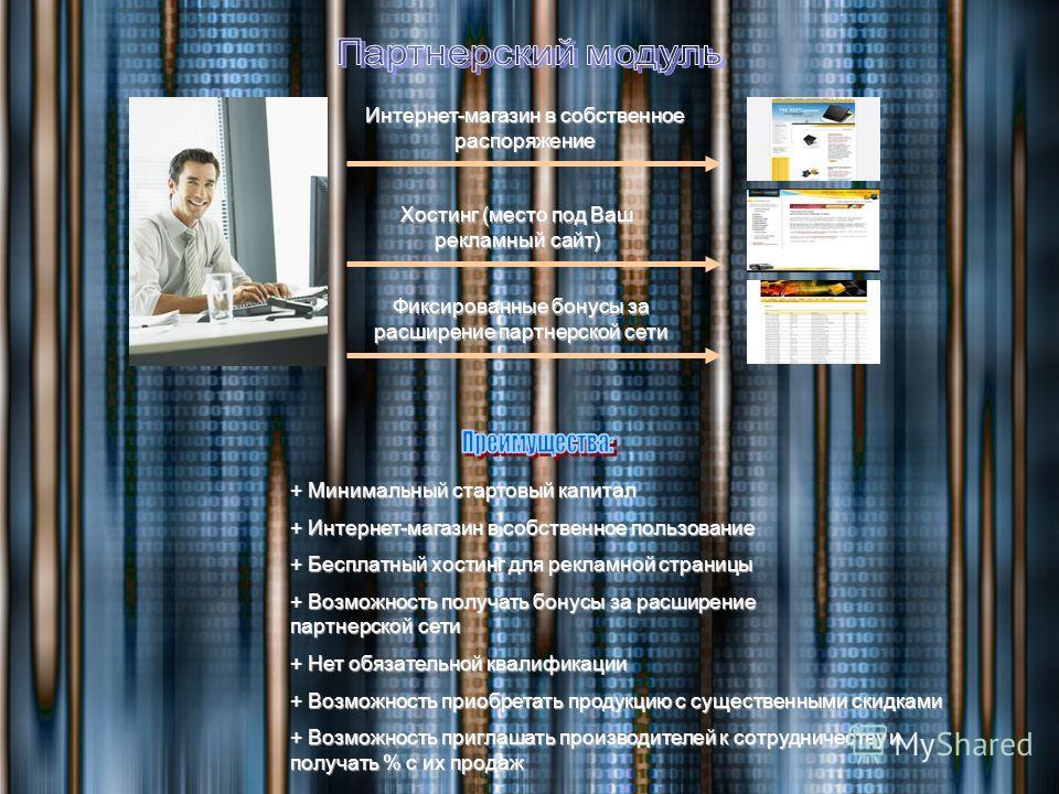 Интернет-магазин в собственное распоряжение Хостинг (место под Ваш рекламный сайт) Фиксированные бонусы за расширение партнерской сети + Минимальный стартовый капитал + Интернет-магазин в собственное пользование + Бесплатный хостинг для рекламной стр