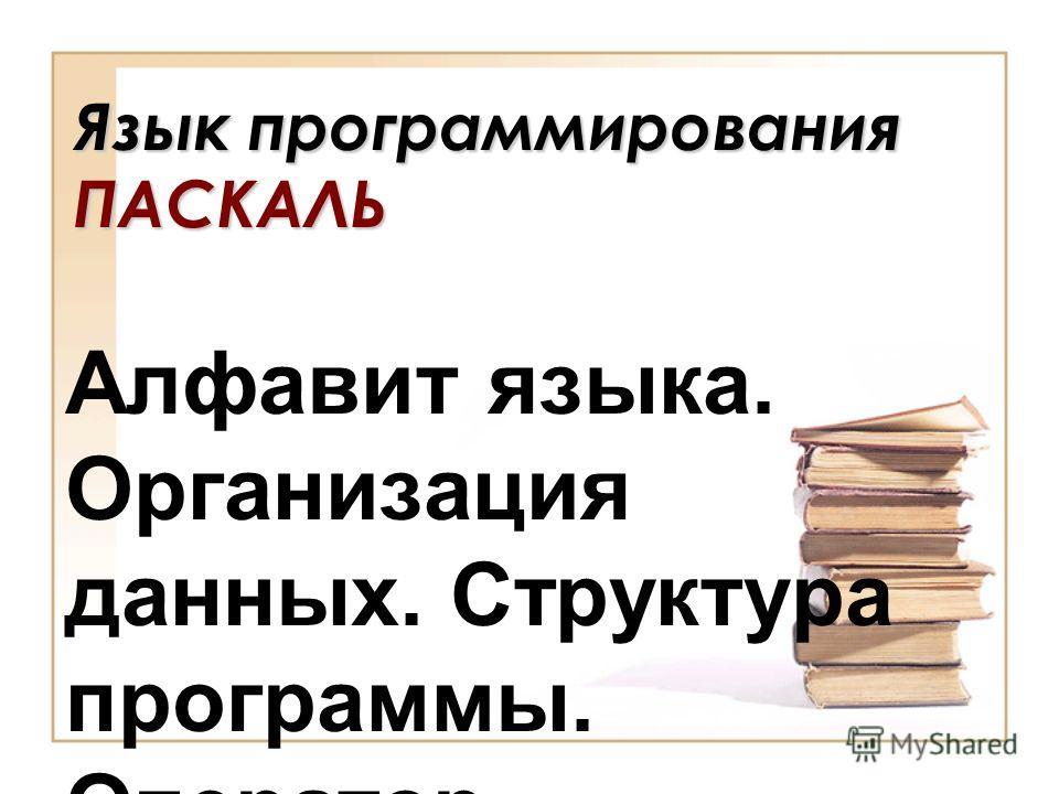 Язык программирования ПАСКАЛЬ Алфавит языка. Организация данных. Структура программы. Оператор присваивания.