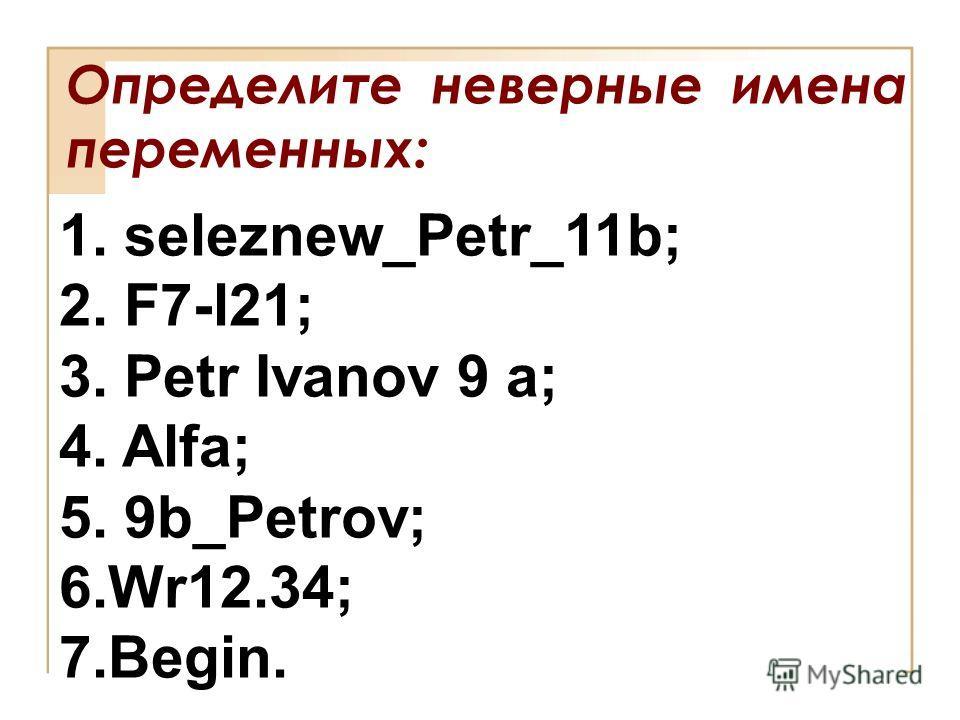 Определите неверные имена переменных: 1. seleznew_Petr_11b; 2. F7-l21; 3. Petr Ivanov 9 a; 4. Alfa; 5. 9b_Petrov; 6.Wr12.34; 7.Begin.