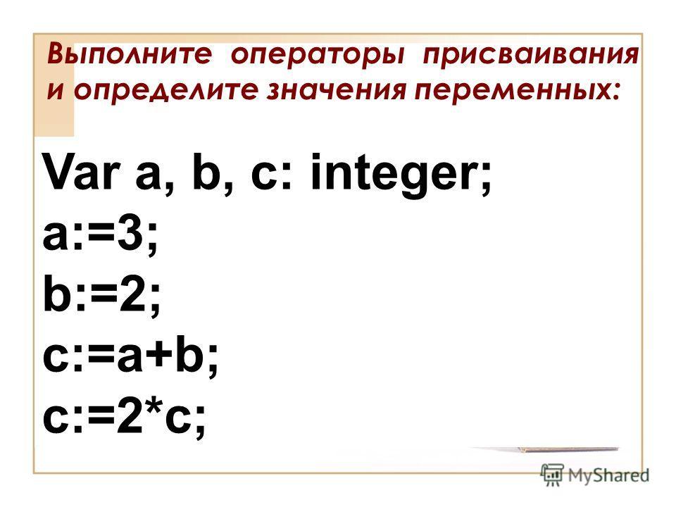 Выполните операторы присваивания и определите значения переменных: Var a, b, c: integer; a:=3; b:=2; c:=a+b; c:=2*c;