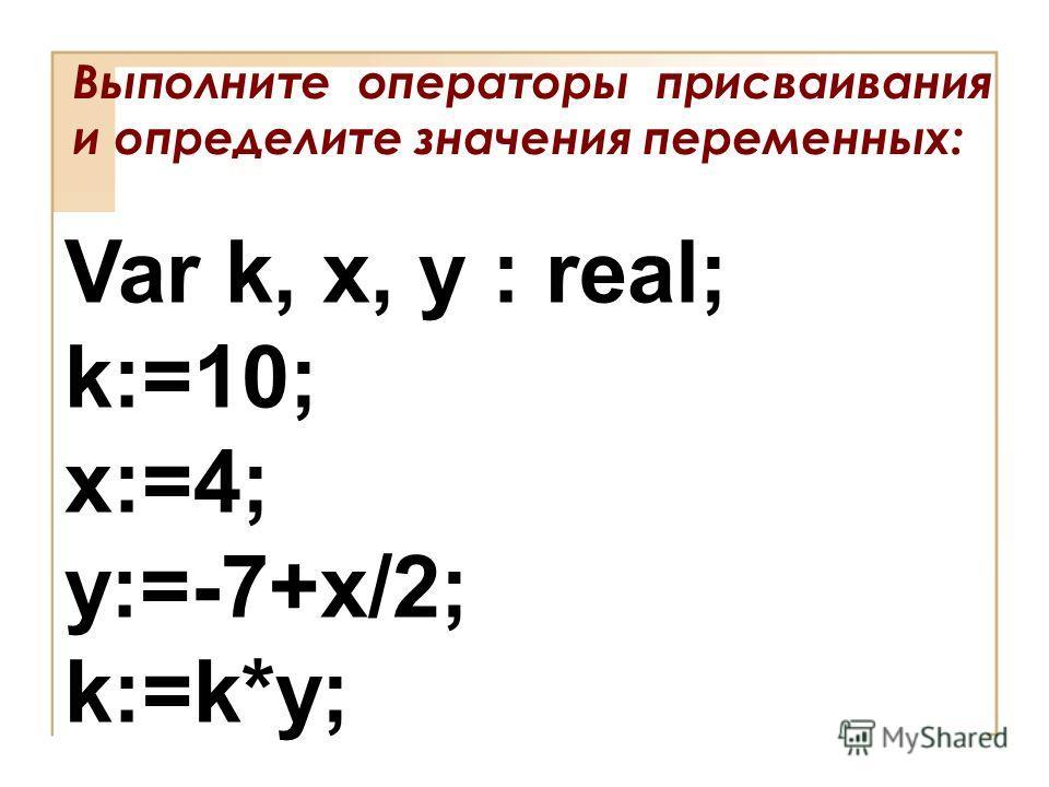 Выполните операторы присваивания и определите значения переменных: Var k, x, y : real; k:=10; x:=4; y:=-7+x/2; k:=k*y;