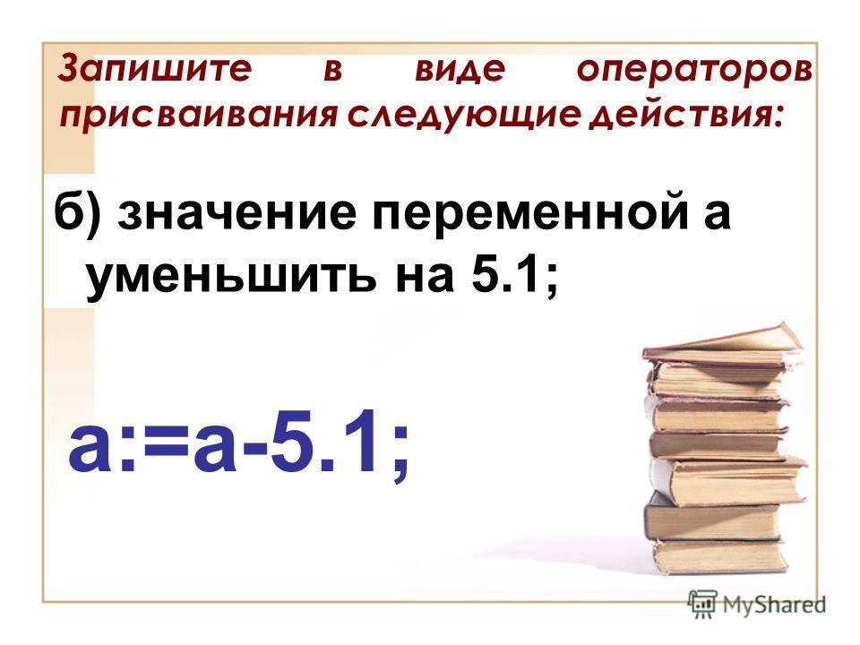 Запишите в виде операторов присваивания следующие действия: б) значение переменной а уменьшить на 5.1; a:=a-5.1;