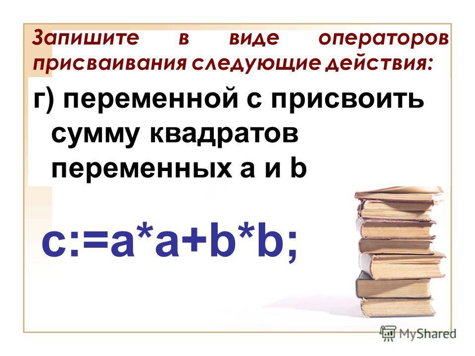 Запишите в виде операторов присваивания следующие действия: г) переменной с присвоить сумму квадратов переменных a и b c:=a*a+b*b;