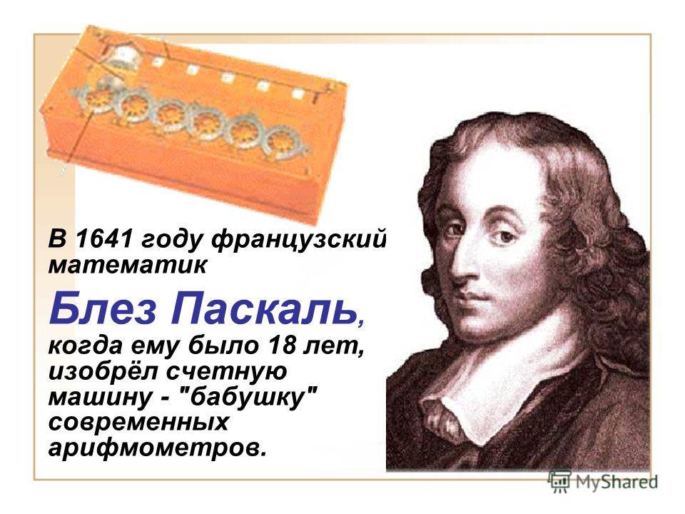 В 1641 году французский математик Блез Паскаль, когда ему было 18 лет, изобрёл счетную машину - бабушку современных арифмометров.