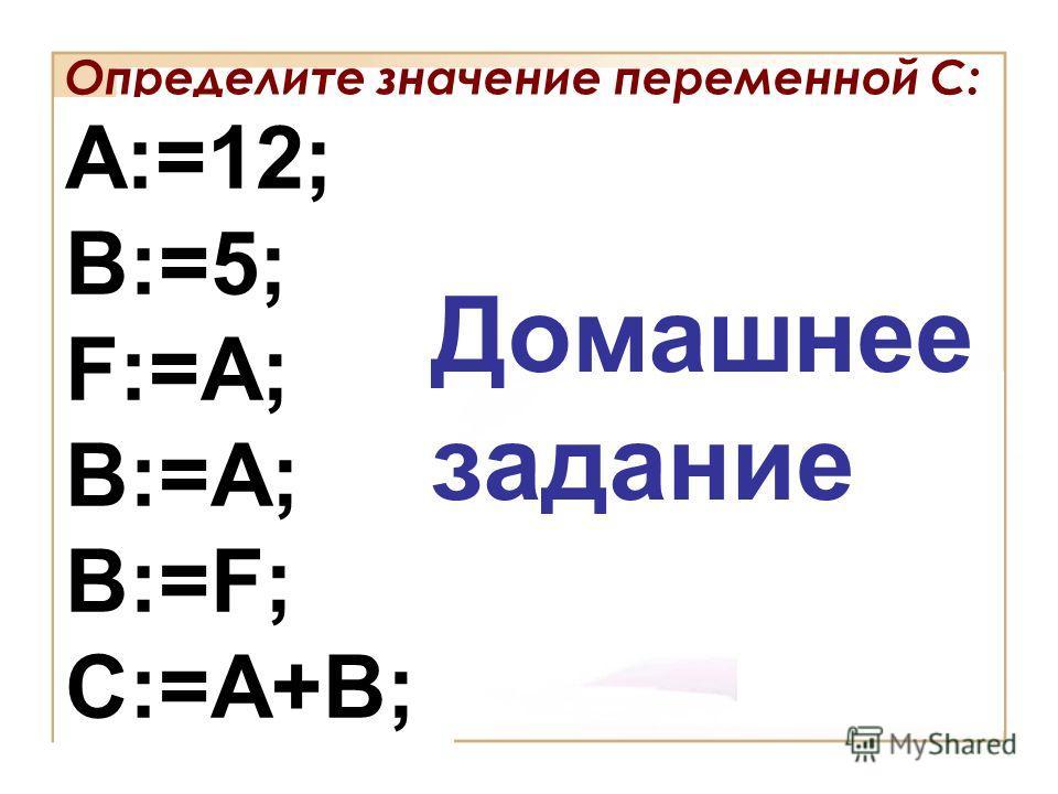 Определите значение переменной С: A:=12; B:=5; F:=A; B:=A; B:=F; C:=A+B; Домашнее задание