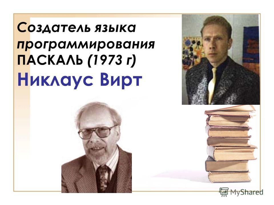 Создатель языка программирования ПАСКАЛЬ (1973 г) Никлаус Вирт