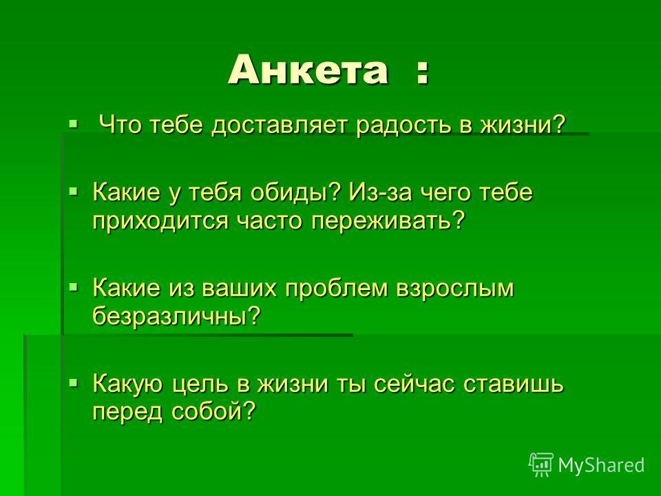 Анкета : Анкета : Что тебе доставляет радость в жизни? Что тебе доставляет радость в жизни? Какие у тебя обиды? Из-за чего тебе приходится часто переживать? Какие у тебя обиды? Из-за чего тебе приходится часто переживать? Какие из ваших проблем взрос