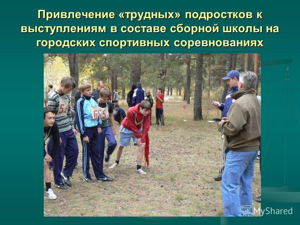 Привлечение «трудных» подростков к выступлениям в составе сборной школы на городских спортивных соревнованиях