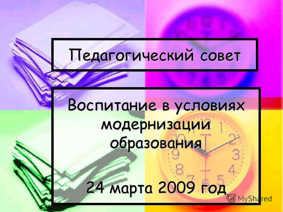 Педагогический совет Воспитание в условиях модернизации образования 24 марта 2009 год