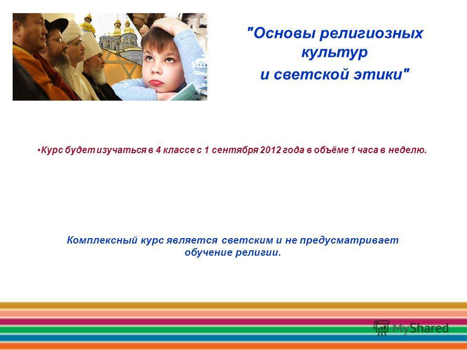 Курс будет изучаться в 4 классе с 1 сентября 2012 года в объёме 1 часа в неделю. Основы религиозных культур и светской этики Комплексный курс является светским и не предусматривает обучение религии.