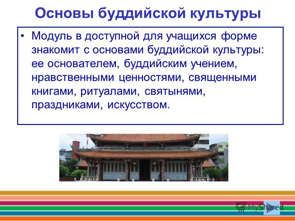 Основы буддийской культуры Модуль в доступной для учащихся форме знакомит с основами буддийской культуры: ее основателем, буддийским учением, нравственными ценностями, священными книгами, ритуалами, святынями, праздниками, искусством.
