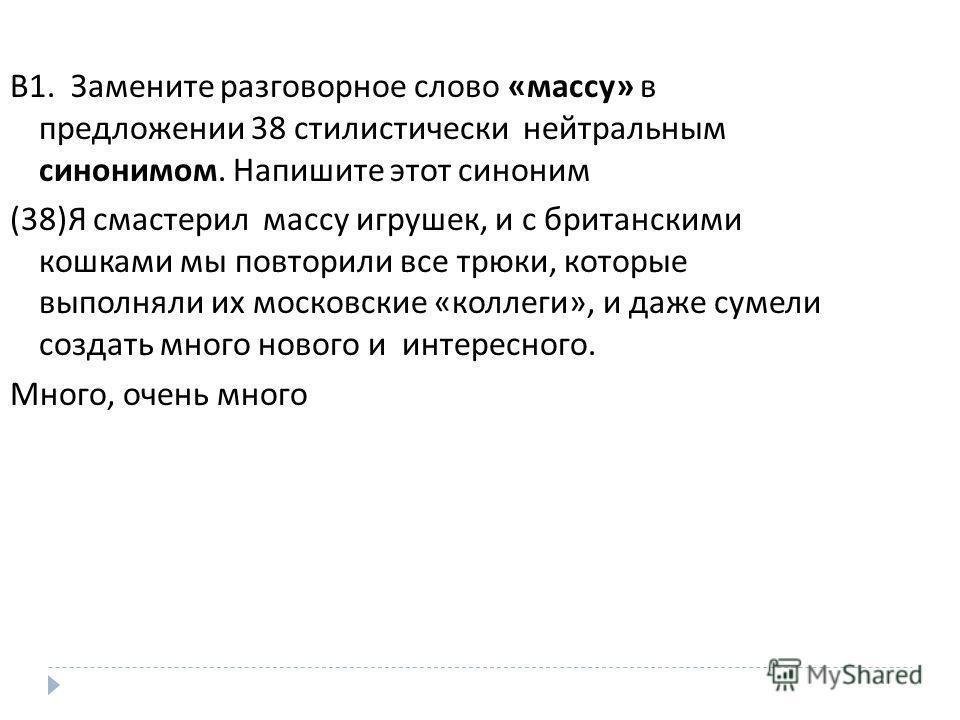 В 1. Замените разговорное слово « массу » в предложении 38 стилистически нейтральным синонимом. Напишите этот синоним (38) Я смастерил массу игрушек, и с британскими кошками мы повторили все трюки, которые выполняли их московские « коллеги », и даже