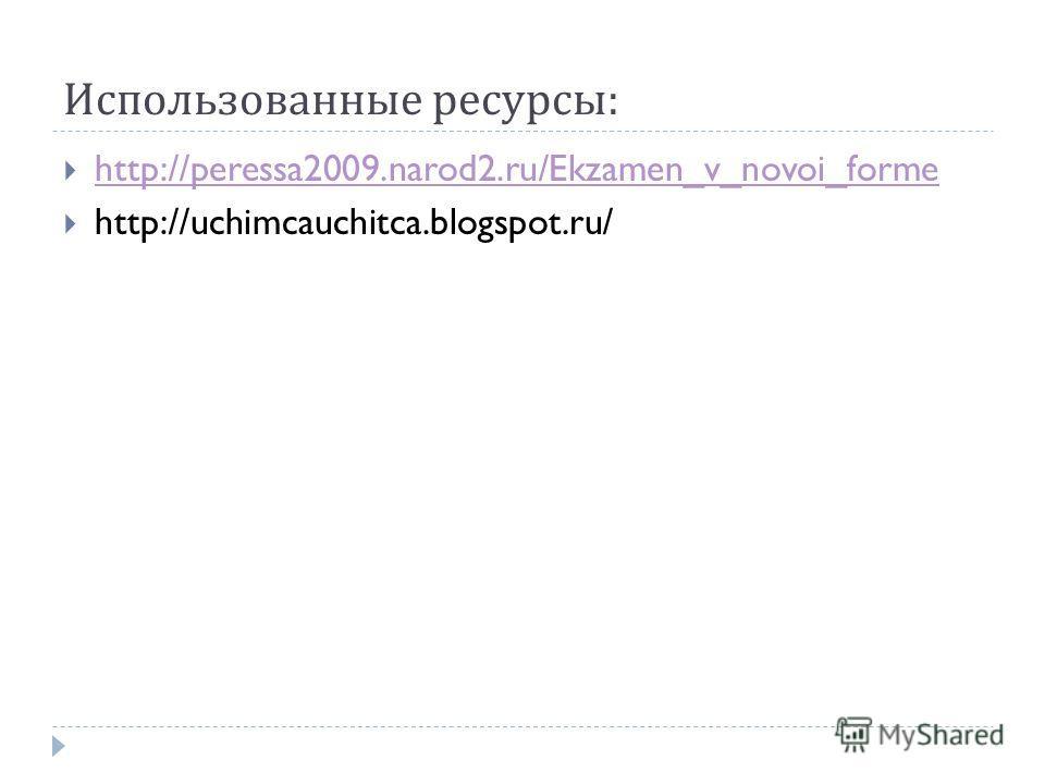 Использованные ресурсы : http://peressa2009.narod2.ru/Ekzamen_v_novoi_forme http://uchimcauchitca.blogspot.ru/