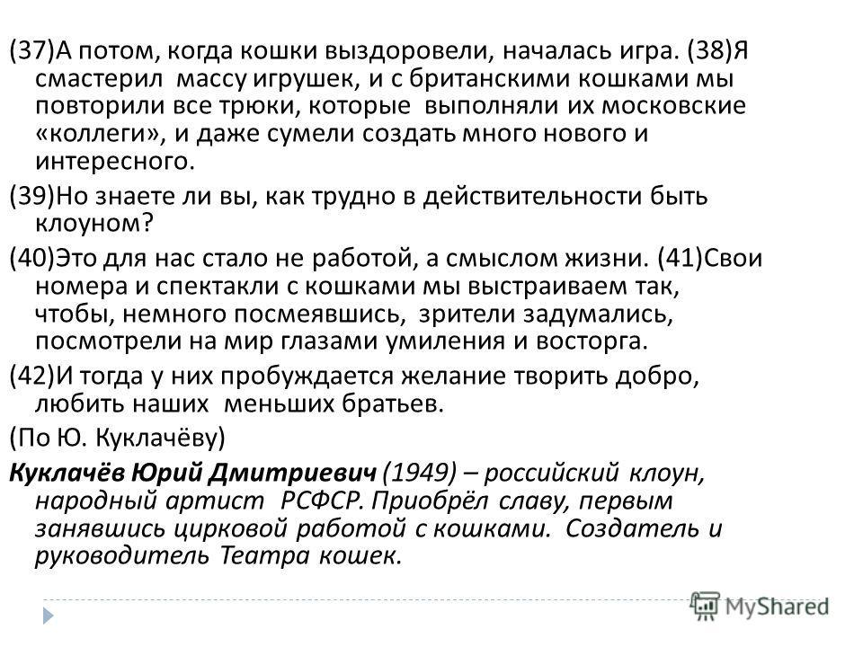 (37) А потом, когда кошки выздоровели, началась игра. (38) Я смастерил массу игрушек, и с британскими кошками мы повторили все трюки, которые выполняли их московские « коллеги », и даже сумели создать много нового и интересного. (39) Но знаете ли вы,