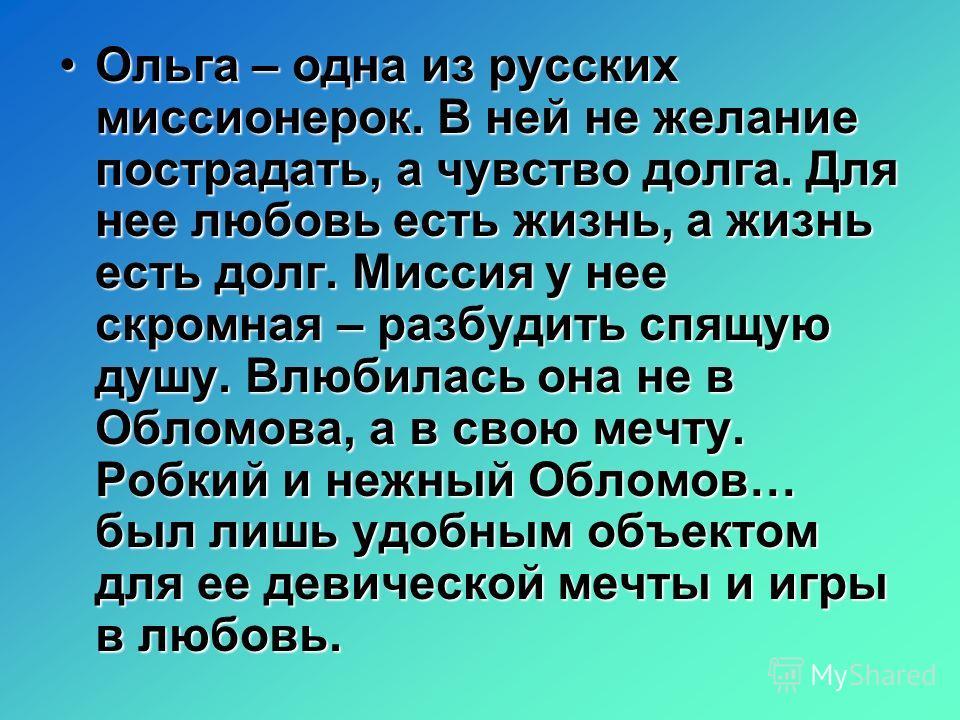 Ольга – одна из русских миссионерок. В ней не желание пострадать, а чувство долга. Для нее любовь есть жизнь, а жизнь есть долг. Миссия у нее скромная – разбудить спящую душу. Влюбилась она не в Обломова, а в свою мечту. Робкий и нежный Обломов… был