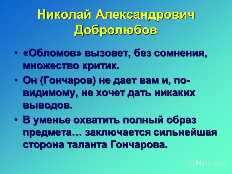 Николай Александрович Добролюбов «Обломов» вызовет, без сомнения, множество критик.«Обломов» вызовет, без сомнения, множество критик. Он (Гончаров) не дает вам и, по- видимому, не хочет дать никаких выводов.Он (Гончаров) не дает вам и, по- видимому,