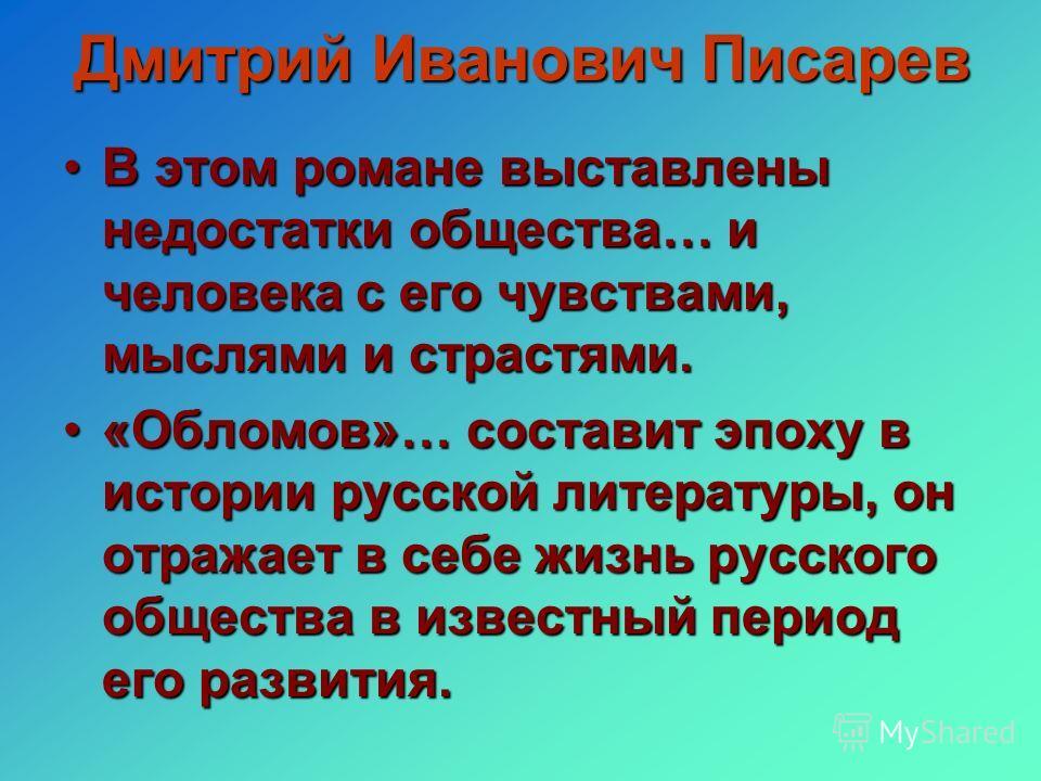 Дмитрий Иванович Писарев В этом романе выставлены недостатки общества… и человека с его чувствами, мыслями и страстями.В этом романе выставлены недостатки общества… и человека с его чувствами, мыслями и страстями. «Обломов»… составит эпоху в истории