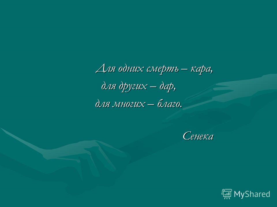 Для одних смерть – кара, Для одних смерть – кара, для других – дар, для многих – благо. Сенека Сенека
