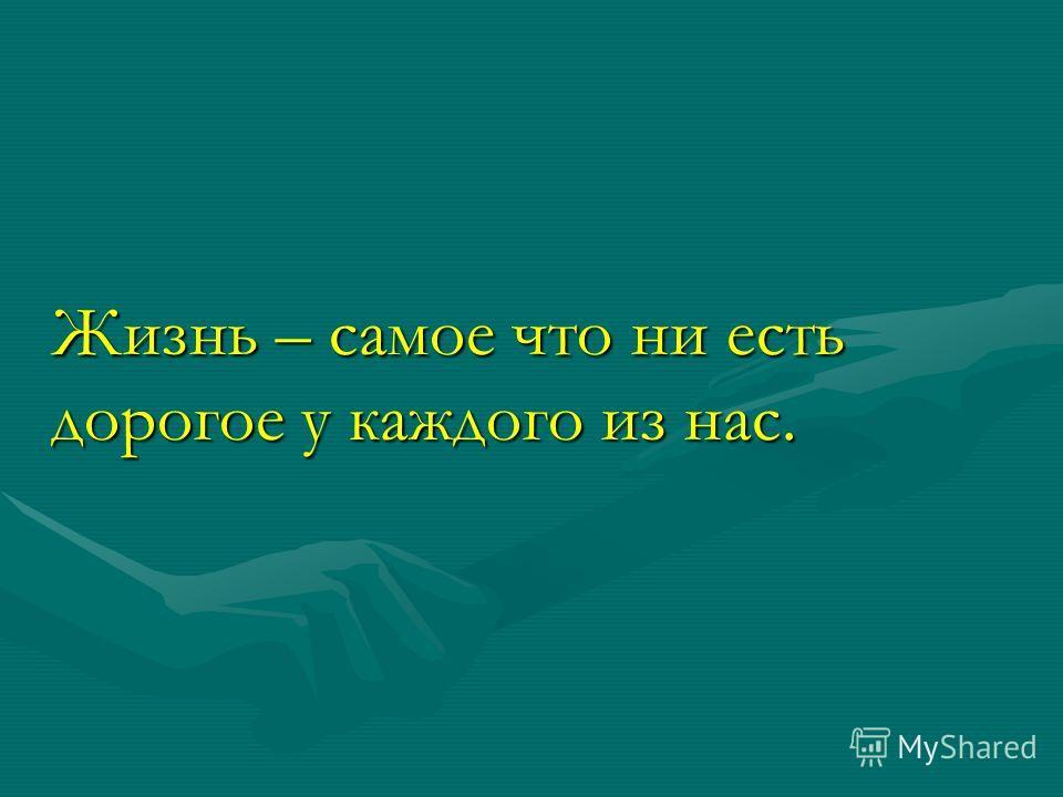 Жизнь – самое что ни есть дорогое у каждого из нас.