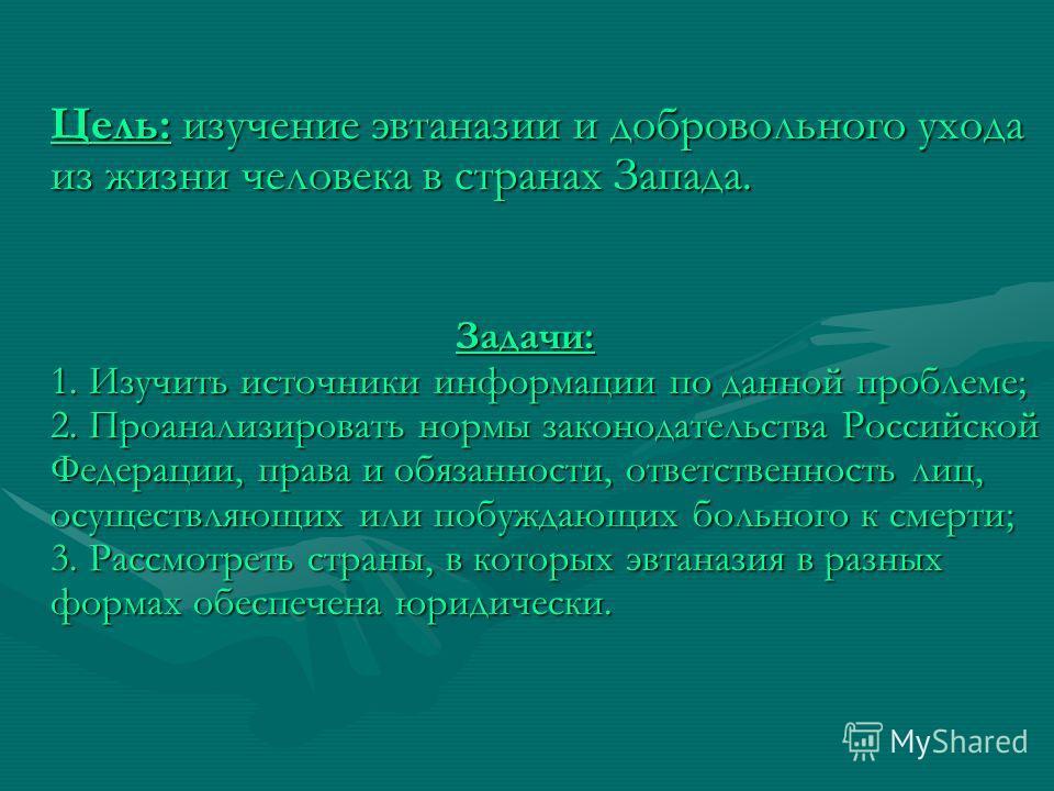 Цель: изучение эвтаназии и добровольного ухода из жизни человека в странах Запада. Задачи: 1. Изучить источники информации по данной проблеме; 2. Проанализировать нормы законодательства Российской Федерации, права и обязанности, ответственность лиц,
