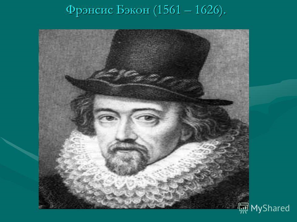 Фрэнсис Бэкон (1561 – 1626). Фрэнсис Бэкон (1561 – 1626).