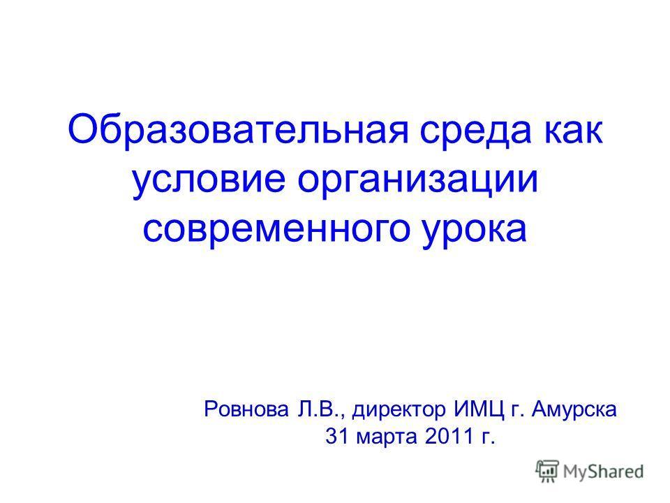 Образовательная среда как условие организации современного урока Ровнова Л.В., директор ИМЦ г. Амурска 31 марта 2011 г.