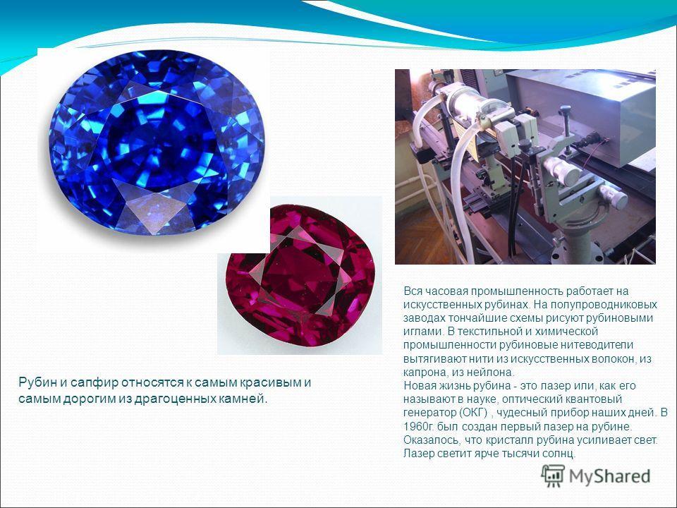 Рубин и сапфир относятся к самым красивым и самым дорогим из драгоценных камней. Вся часовая промышленность работает на искусственных рубинах. На полупроводниковых заводах тончайшие схемы рисуют рубиновыми иглами. В текстильной и химической промышле
