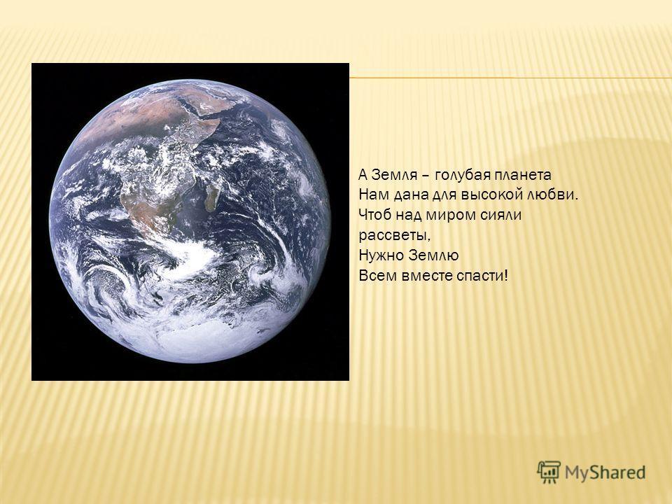 А Земля – голубая планета Нам дана для высокой любви. Чтоб над миром сияли рассветы, Нужно Землю Всем вместе спасти!
