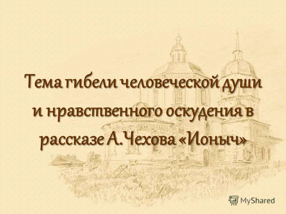 Тема гибели человеческой души и нравственного оскудения в рассказе А.Чехова «Ионыч»