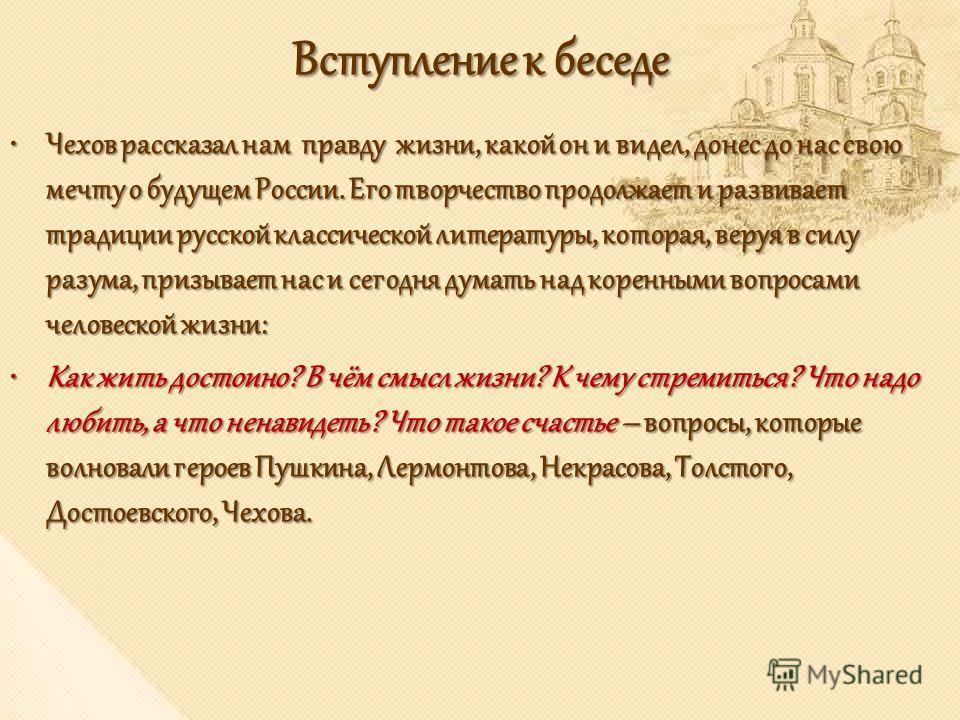 Вступление к беседе Чехов рассказал нам правду жизни, какой он и видел, донес до нас свою мечту о будущем России. Его творчество продолжает и развивает традиции русской классической литературы, которая, веруя в силу разума, призывает нас и сегодня ду