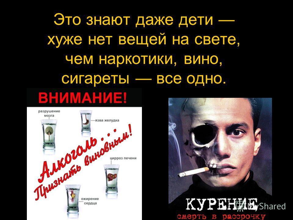 Это знают даже дети хуже нет вещей на свете, чем наркотики, вино, сигареты все одно.