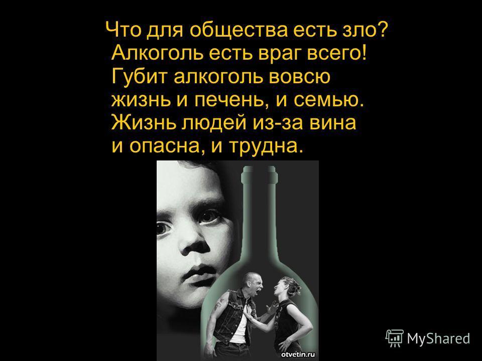 Что для общества есть зло? Алкоголь есть враг всего! Губит алкоголь вовсю жизнь и печень, и семью. Жизнь людей из-за вина и опасна, и трудна.