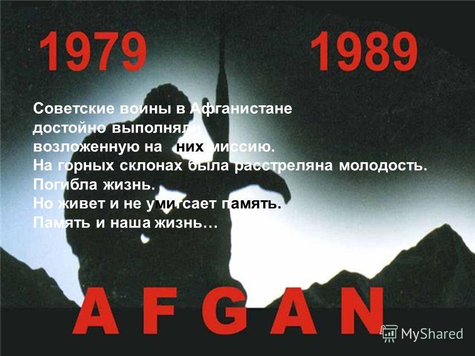 Советские воины в Афганистане достойно выполняли возложенную на них миссию. На горных склонах была расстреляна молодость. Погибла жизнь. Но живет и не умигсает память. Память и наша жизнь…