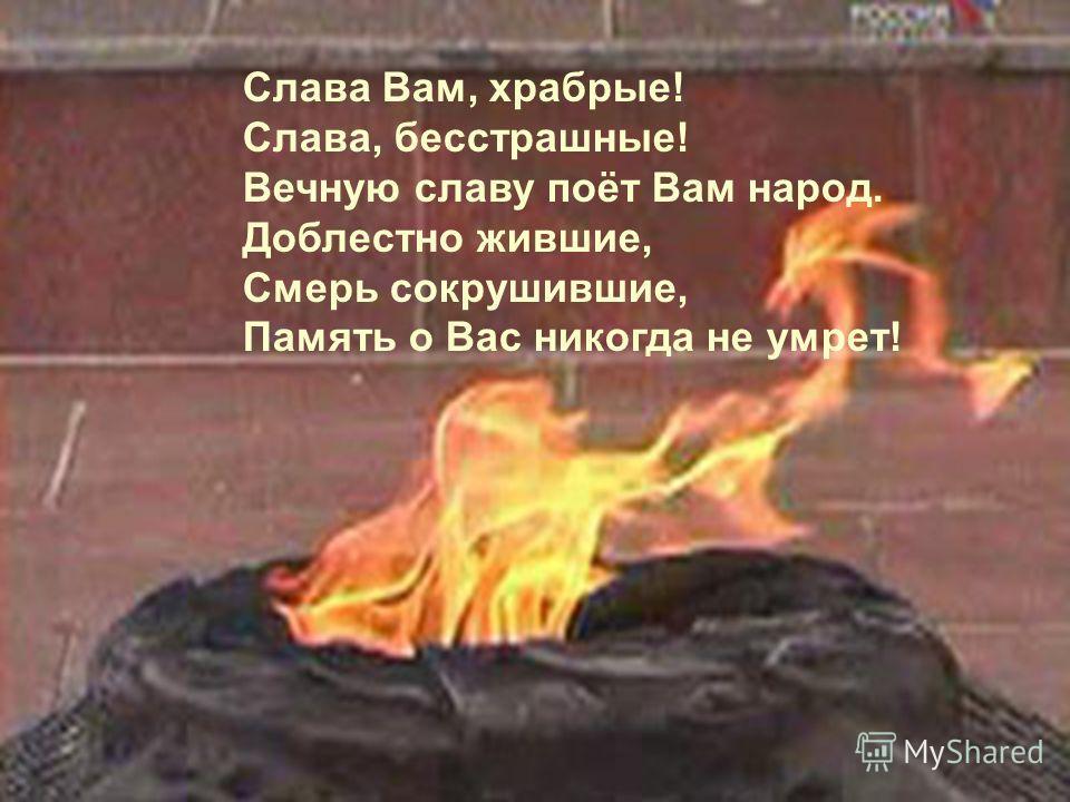 Слава Вам, храбрые! Слава, бесстрашные! Вечную славу поёт Вам народ. Доблестно жившие, Смерь сокрушившие, Память о Вас никогда не умрет!