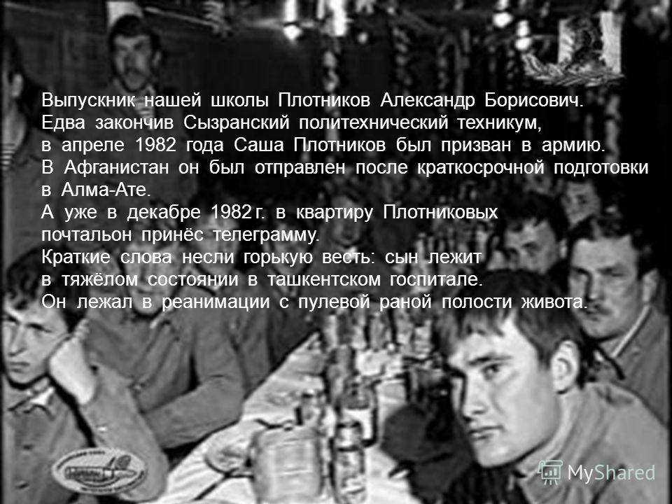 Выпускник нашей школы Плотников Александр Борисович. Едва закончив Сызранский политехнический техникум, в апреле 1982 года Саша Плотников был призван в армию. В Афганистан он был отправлен после краткосрочной подготовки в Алма-Ате. А уже в декабре 19